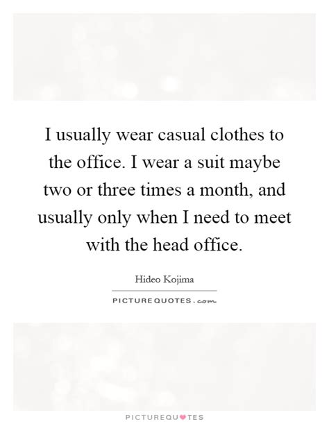 I usually wear casual clothes to the office. I wear a suit maybe... | Picture Quotes