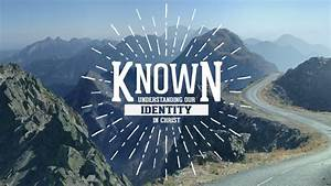 Known - Understanding Our Identity In Christ