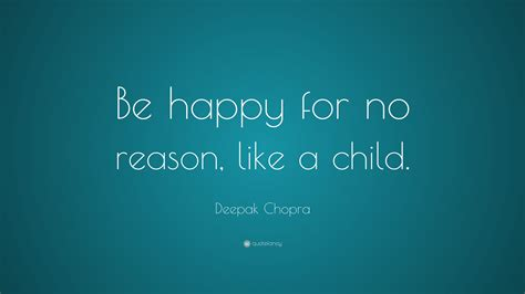 Deepak Chopra Quote: Be happy for no reason like a child