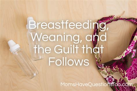 Breastfeeding Weaning And The Guilt That Follows Moms