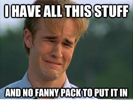 Fanny Pack Meme - i have all this stuff and no fanny pack to put it in 1990s problems quickmeme