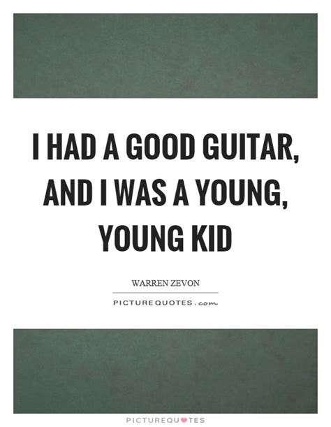I Had A Good Guitar, And I Was A Young, Young Kid. Independence Day Quotes John Adams. Winnie The Pooh Quotes Relationships. Love Quotes And Sayings. Funny Quotes Growing Up. Hurt Heartbroken Quotes. Country Inspirational Quotes. Quotes About Change Direction. God Quotes Lockscreen
