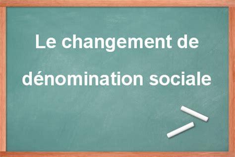 changement siege social sarl changement de dénomination sociale sarl sas et sa