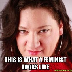This Is What A Feminist Looks Like Meme - this is what a feminist looks like feminist make a meme