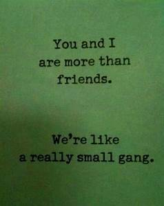 You And I Are More Than Friends We're Like A Really Small Gang
