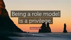 "Allyson Felix Quote: ""Being a role model is a privilege ..."