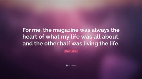 """Hugh Hefner Quote: """"For me, the magazine was always the ..."""