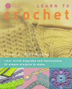 To Crochet Clear Stitch Diagrams And Instructions  20 Simple Projects To Make