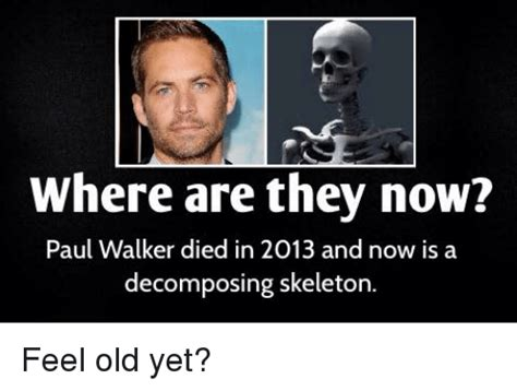 Paul Walker Memes - where are they now paul walker died in 2013 and now is a decomposing skeleton feel old yet