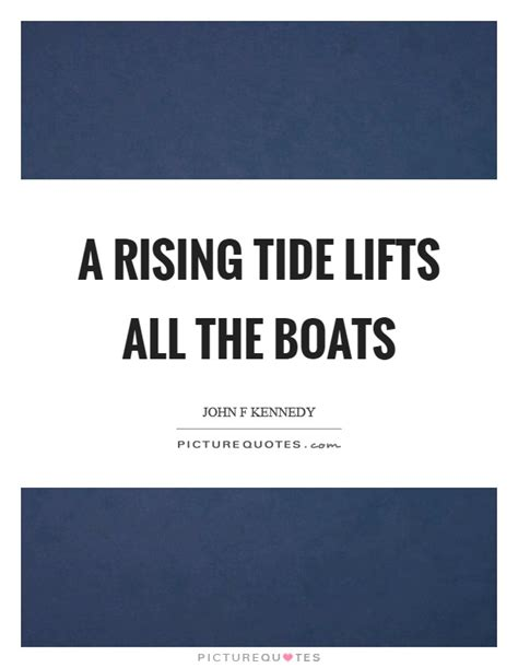 A Rising Tide Lifts All Boats Quote a rising tide lifts all the boats picture quotes