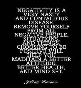 Negativity is a very nasty and contagious disease. Remove ...