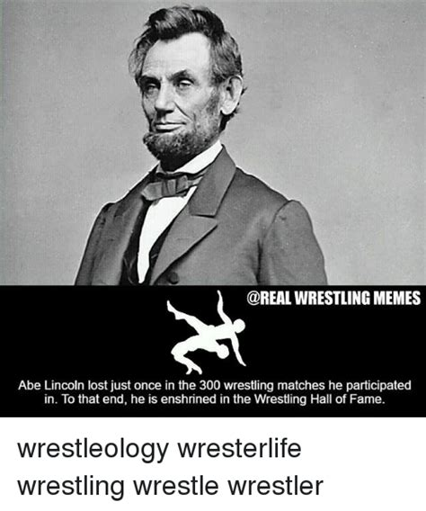 Lincoln Meme - wrestling memes abe lincoln lost just once in the 300 wrestling matches he participated in to