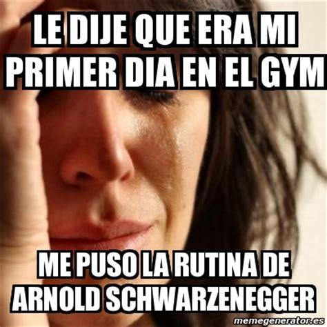 Memes En El Gym - meme problems le dije que era mi primer dia en el gym me puso la rutina de arnold