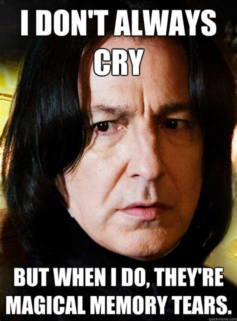 Cry Memes - i don t always cry but when i do they re magical memory tears sensitive snape quickmeme