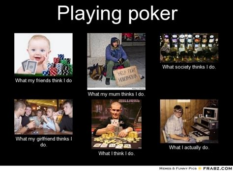 Poker Meme - playing poker what people think i do what i really do perception vs fact