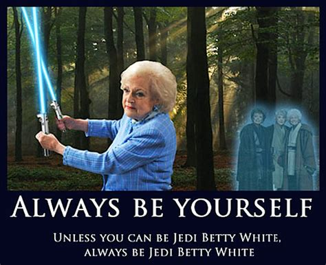 Jedi Meme - always be yourself unless you can be jedi betty white always be jedi betty white humor meme