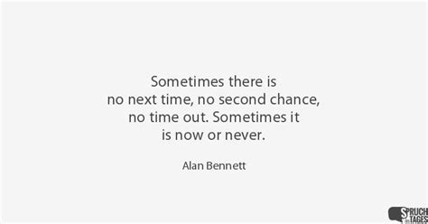sometimes there is no next time no second chance no time