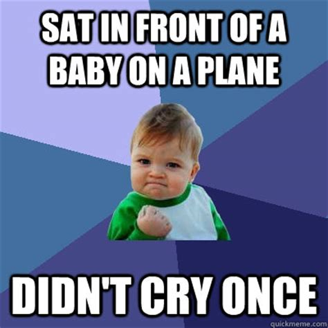 Sat Memes - sat in front of a baby on a plane didn t cry once success kid quickmeme