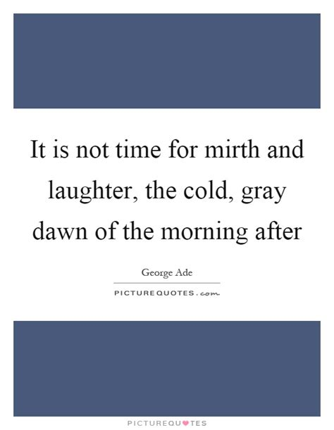 time mirth laughter cold gray dawn