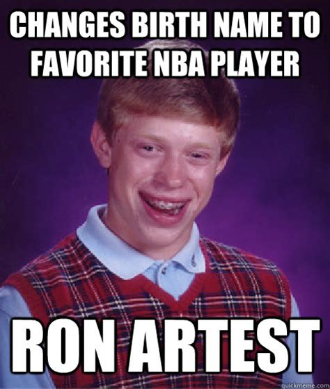 Ron Artest Meme - changes birth name to favorite nba player ron artest bad luck brian