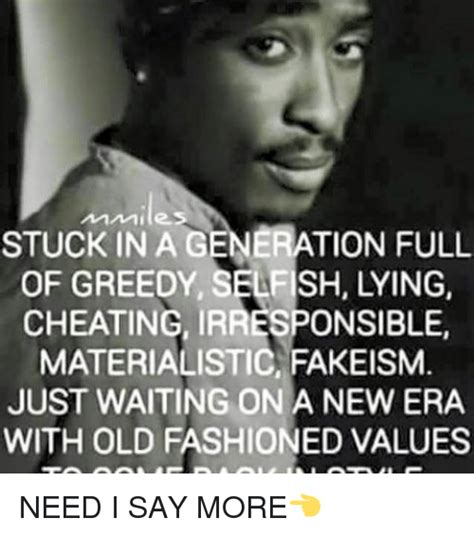 Old Fashioned Memes - stuck in a generation full of greedy selfish lying cheating irresponsible materialistic fakeism
