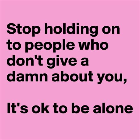 I Dont Give A Quotes Stop Holding On To Who Don T Give A Damn About You