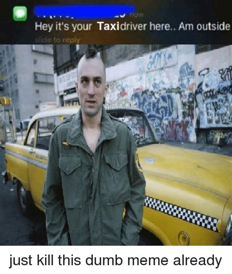 Taxi Meme - hey it s your taxi driver here am outside ide to reply just kill this dumb meme already dumb