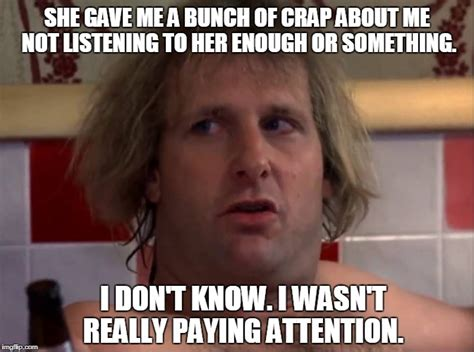 Not Listening Meme - quot she gave me a bunch of crap about me not listening to her enough or something i don t know i