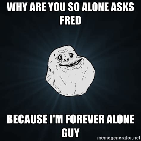 Why You So Meme - why are you so alone asks fred because i m forever alone guy forever alone meme generator