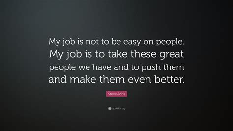"""Steve Jobs Quote """"my Job Is Not To Be Easy On People My Job Is To Take These Great People We"""