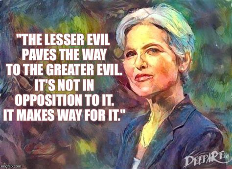 Jill Stein Memes - the lesser evil paves the way to the greater evil its not in opposition to it it makes way for