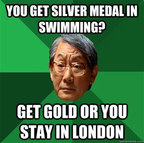 Medal Meme - you get silver medal in swimming get gold or you stay in london high expectations asian