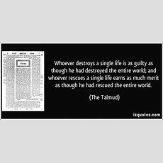 Whoever Destroys A Single Life Is As Guilty As Though He Had Destroyed The Entire World; And