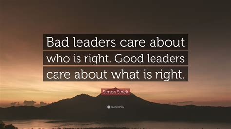 """Simon Sinek Quote: """"Bad leaders care about who is right ..."""