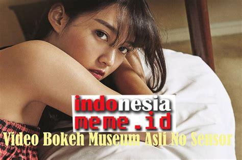 Mungkin sesuai untuk semua kategori film, tetapi sebagian besar korea dan jepang: Video Bokeh Museum Asli No Sensor - Indonesia Meme