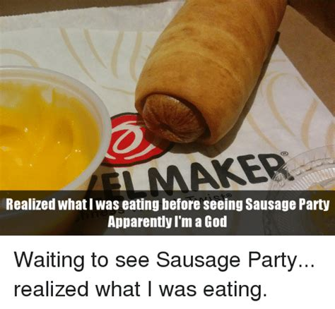 Sausage Party Meme - realized what i was eating before seeing sausage party apparently i m a god waiting to see