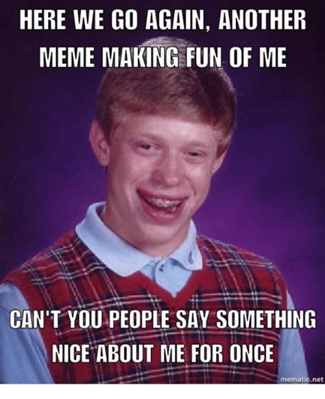 Here We Go Meme - here we go again another meme making fun of me can t you people say something nice about me for