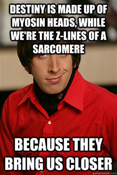 Howard Wolowitz Meme - destiny is made up of myosin heads while we re the z lines of a sarcomere because they bring us