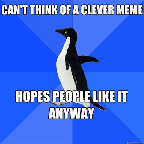 Clever Memes - can t think of a clever meme hopes people like it anyway socially awkward penguin quickmeme