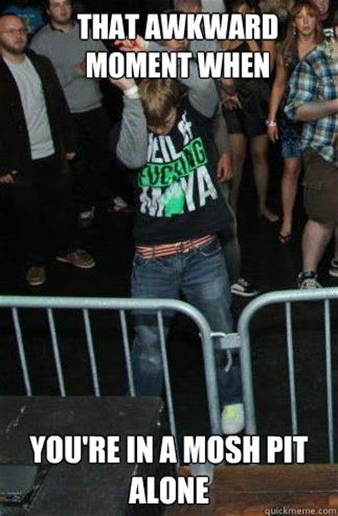 Mosh Pit Meme - that awkward moment when you re in a mosh pit alone misc quickmeme
