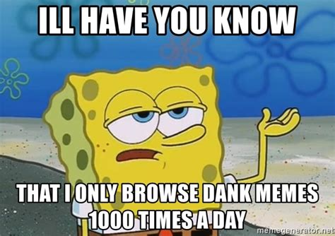 Browse Dank Memes - ill have you know that i only browse dank memes 1000 times a day i ll have you know spongebob