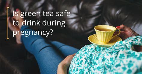 green tea  pregnant   safe