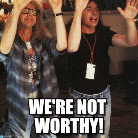 Wayne S World Memes - we re not worthy wayne s world meme on memegen