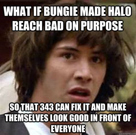 Halo Reach Memes - what if bungie made halo reach bad on purpose so that 343 can fix it and make themselves look