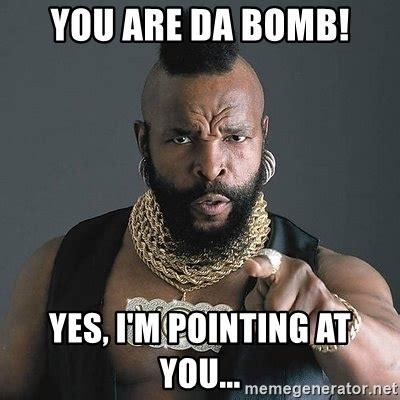 Bomb Meme - you are da bomb yes i m pointing at you mr t meme