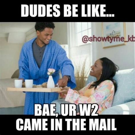 Tax Return Meme - dudes be like bae ur w2 came in the mail