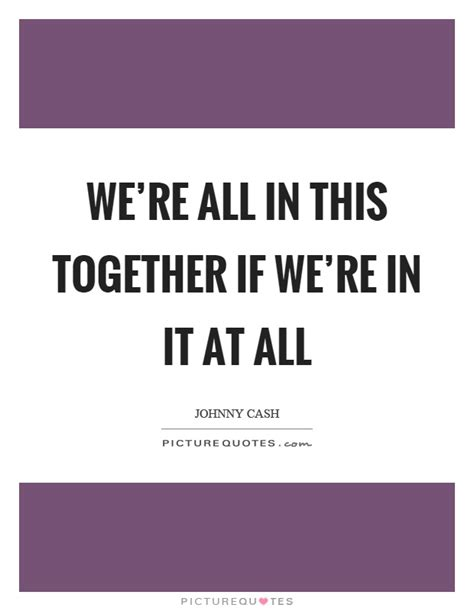 Were All In It Together Quotes