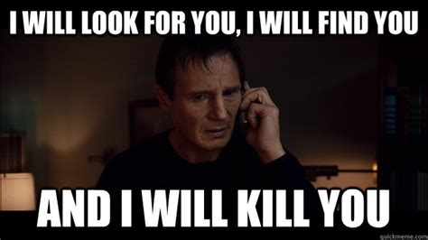 Liam Neeson I Will Find You Meme - i will look for you i will find you and i will kill you misc quickmeme