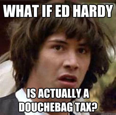 Ed Hardy Meme - what if ed hardy is actually a douchebag tax conspiracy keanu quickmeme