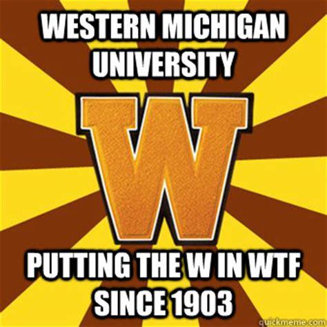 University Of Michigan Memes - western michigan university putting the w in wtf since 1903 westernmichigan quickmeme